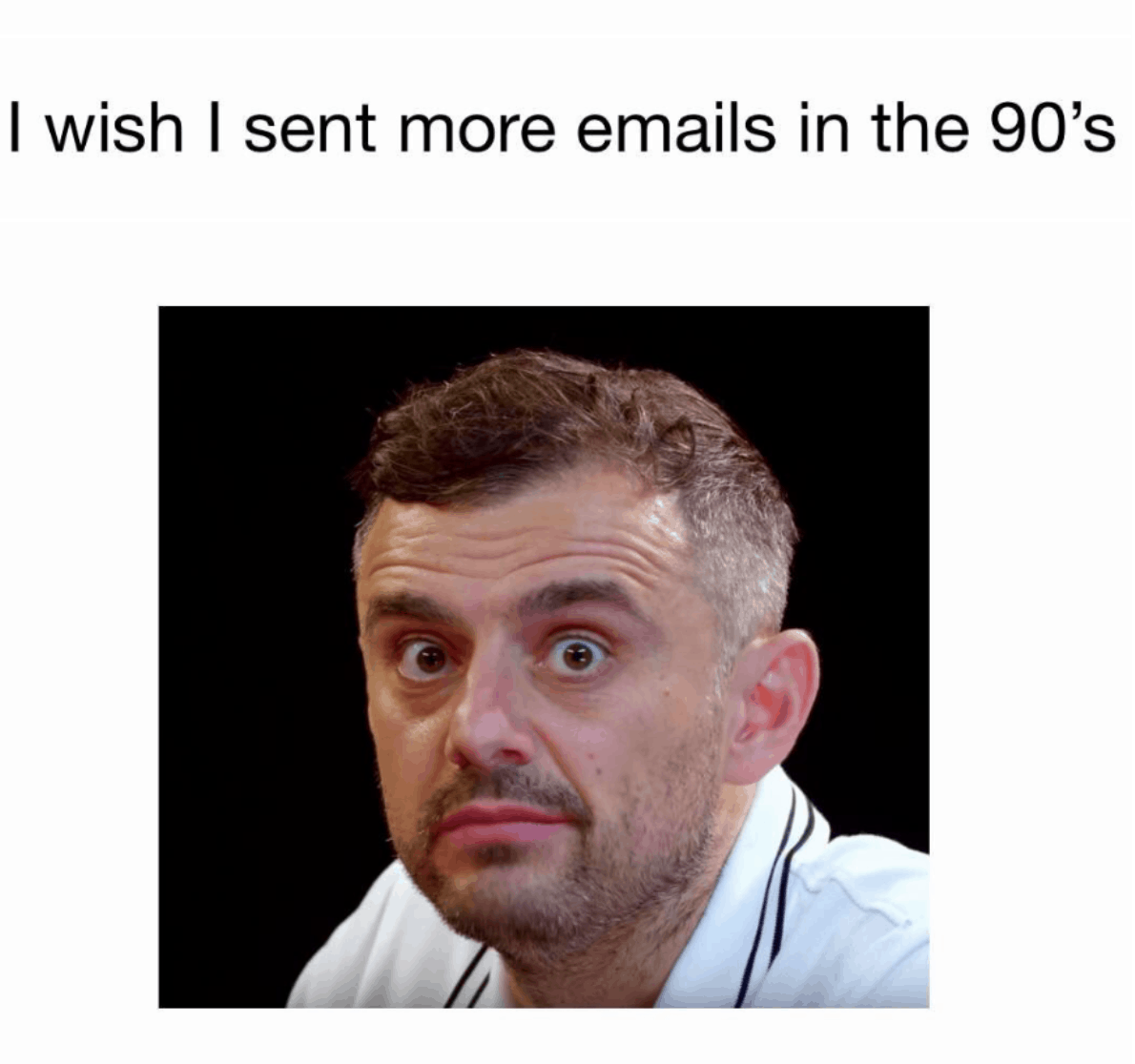 "An image macro with a photo of Gary Vee with an ""ah damn"" expression of FOMO. The text above him reads, ""I wish I sent more emails in the 90s."""