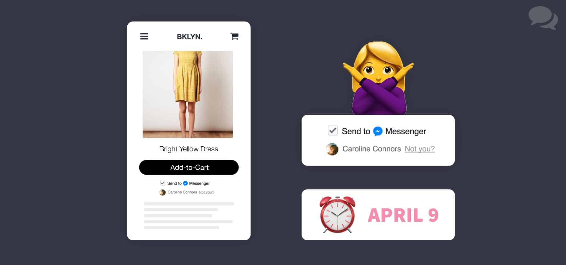 "An abstraction of an e-commerce website experience on a mobile phone is shown on the left. On the right is a close-up of that same screen, zoomed in to focus on a checked checkbox with the words ""Send to Messenger"" along with the Facebook Messenger icon next to it. Below the checkbox is a Facebook profile photo and name, Caroline Connors. A ""Not you?"" link is greyed out next to it. A female emoji wearing a purple longsleeve shirt forms an X with her arms above the close-up. Below the close-up is an alarm clock emoji with the text, ""April 9"" beside it."