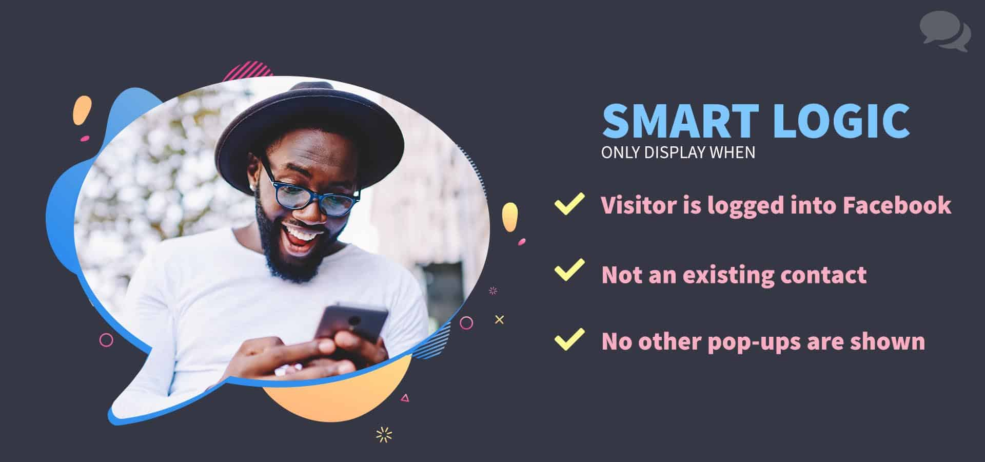 ShopMessage smart logic only targets visitors that are: 1. logged into Facebook, 2. Not on an existing contact yet and 3. Not at the same time as an existing modal on the site. A guy with glasses and a hat smiles widely at his phone.