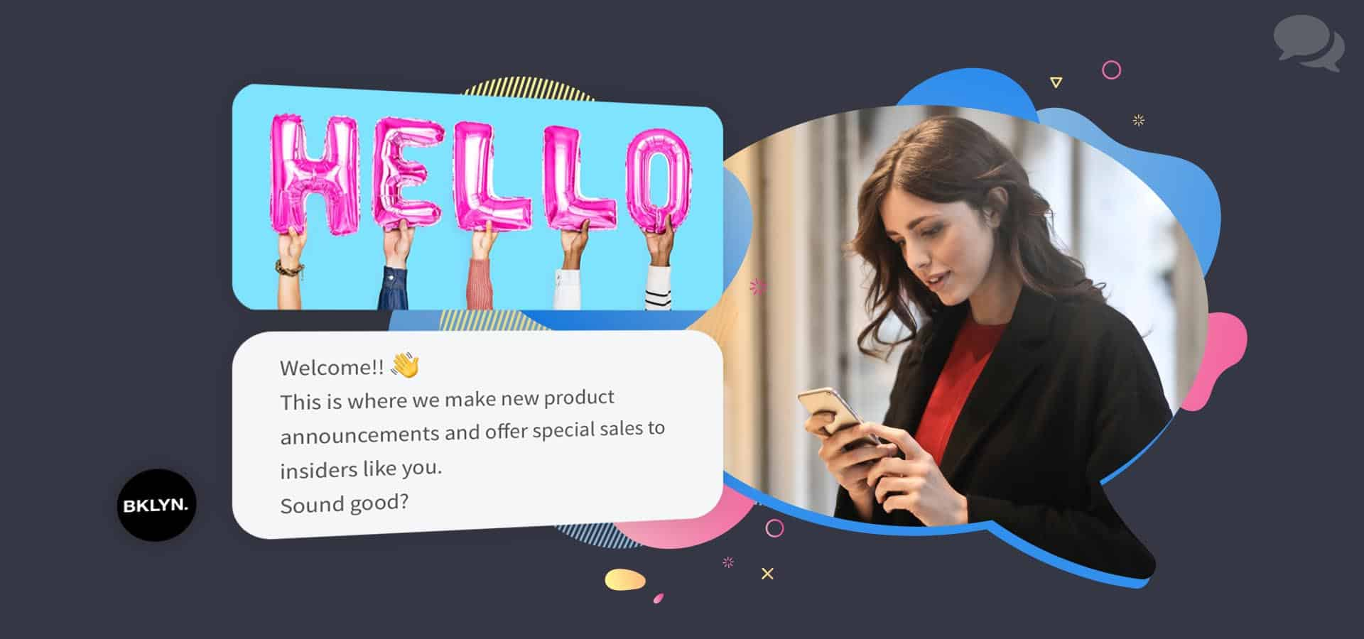 "A brunette woman wearing red and black looks down at her rose gold cell phone. Next to her is a floating conversation from Messenger. The first message is an image of five hands holding five pink balloons that spell out ""Hello"". The second message says ""Welcome!! (Hand-waving emoji) This is where we make new product announcements and offer special sales to insiders like you. Sound good?"" The messages are from a brand named Brooklyn."